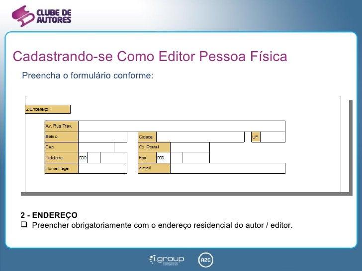 Cadastrando-se Como Editor Pessoa Física Preencha o formulário conforme: <ul><li>2 - ENDEREÇO </li></ul><ul><li>Preencher ...