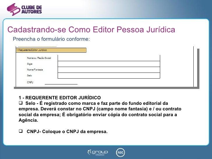 Cadastrando-se Como Editor Pessoa Jurídica <ul><li>Preencha o formulário conforme: </li></ul><ul><li>1 - REQUERENTE EDITOR...