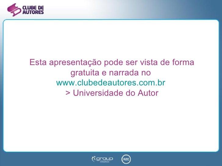 Esta apresentação pode ser vista de forma gratuita e narrada no  www.clubedeautores.com.br   > Universidade do Autor