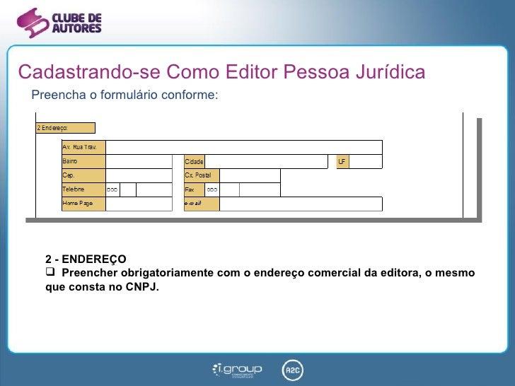 Cadastrando-se Como Editor Pessoa Jurídica <ul><li>Preencha o formulário conforme: </li></ul><ul><li>2 - ENDEREÇO </li></u...