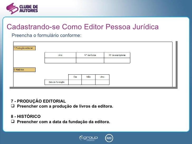 Cadastrando-se Como Editor Pessoa Jurídica <ul><li>Preencha o formulário conforme: </li></ul><ul><li>7 - PRODUÇÃO EDITORIA...