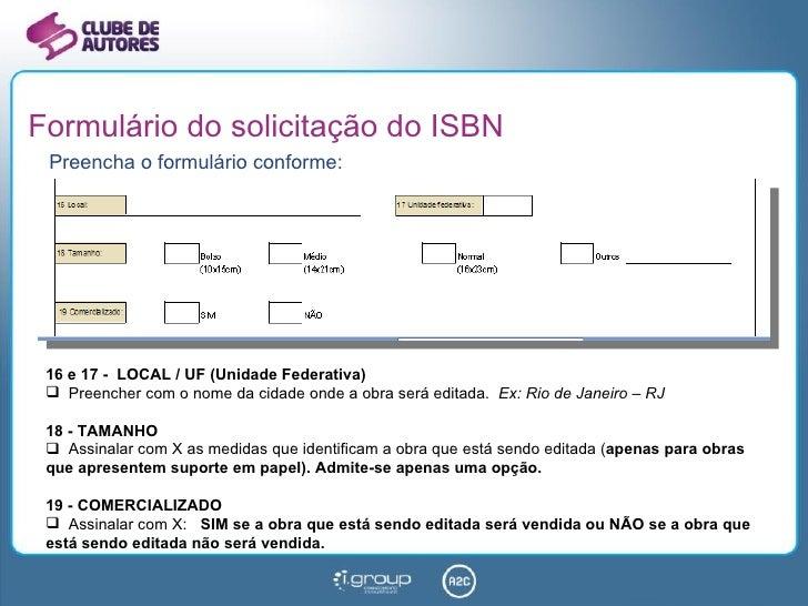 Formulário do solicitação do ISBN <ul><li>Preencha o formulário conforme: </li></ul><ul><li>16 e 17 -  LOCAL / UF (Unidade...