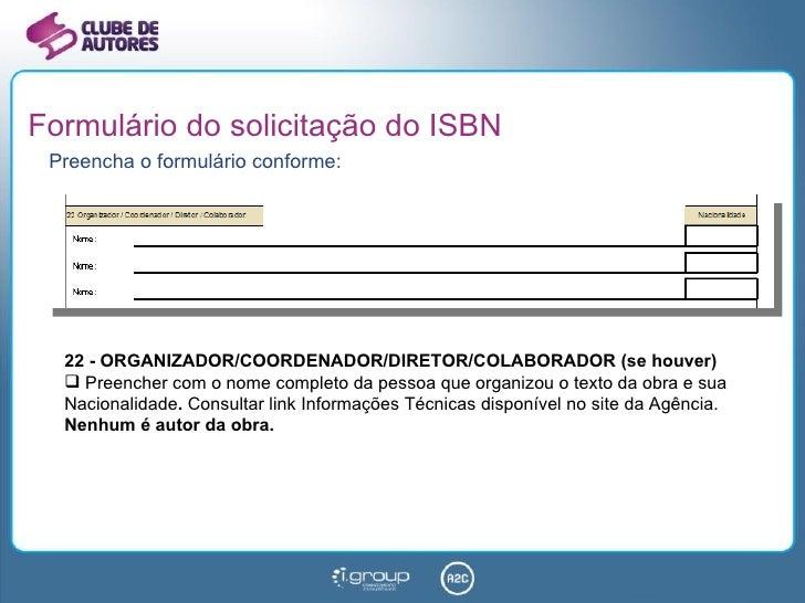 Formulário do solicitação do ISBN <ul><li>Preencha o formulário conforme: </li></ul><ul><li>22 - ORGANIZADOR/COORDENADOR/D...