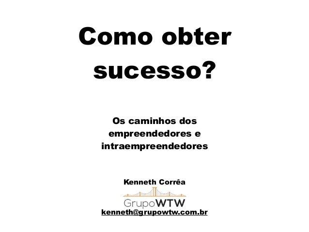Como obter sucesso? Kenneth Corrêa ! ! kenneth@grupowtw.com.br Os caminhos dos empreendedores e intraempreendedores