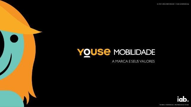 MOBILIDADE A MARCAESEUSVALORES BI | MKT | MÍDIA PERFORMANCE > YOUSE [CONFIDENCIAL] MATERIAL CONFIDENCIAL | PROPRIEDADE DA ...