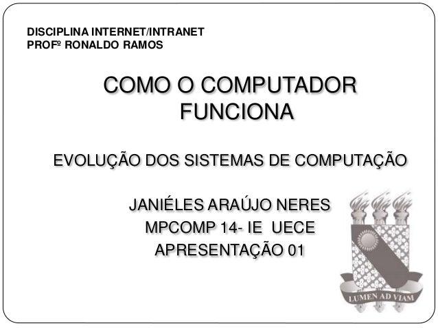 COMO O COMPUTADOR FUNCIONA EVOLUÇÃO DOS SISTEMAS DE COMPUTAÇÃO JANIÉLES ARAÚJO NERES MPCOMP 14- IE UECE APRESENTAÇÃO 01 DI...