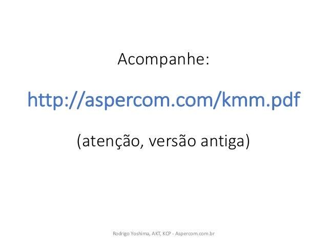 Acompanhe: http://aspercom.com/kmm.pdf (atenção,versão antiga) RodrigoYoshima,AKT,KCP- Aspercom.com.br