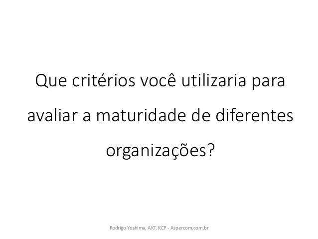 Quecritérios você utilizaria para avaliar amaturidade dediferentes organizações? RodrigoYoshima,AKT,KCP- Aspercom....