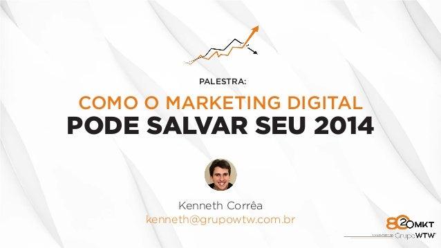 COMO O MARKETING DIGITAL PODE SALVAR SEU 2014 Kenneth Corrêa kenneth@grupowtw.com.br PALESTRA: