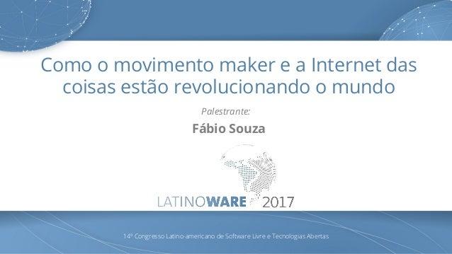 Como o movimento maker e a Internet das coisas estão revolucionando o mundo Palestrante: Fábio Souza 14º Congresso Latino-...