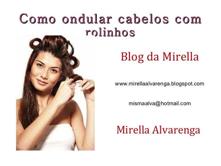 Como ondular cabelos com  rolinhos Blog da Mirella www.mirellaalvarenga.blogspot.com [email_address] Mirella Alvarenga