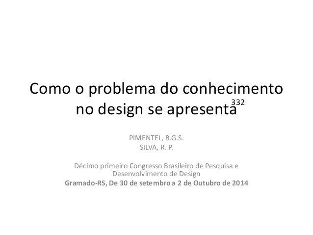 Como o problema do conhecimento no design se apresenta  PIMENTEL, B.G.S.  SILVA, R. P.  Décimo primeiro Congresso Brasilei...