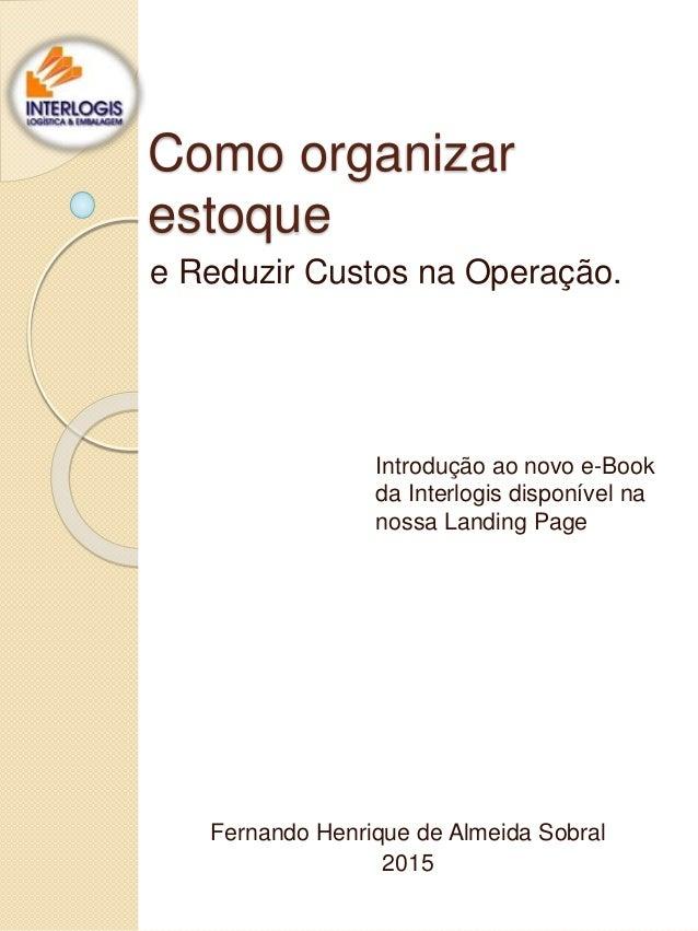Como organizar estoque e Reduzir Custos na Operação. Fernando Henrique de Almeida Sobral 2015 Introdução ao novo e-Book da...