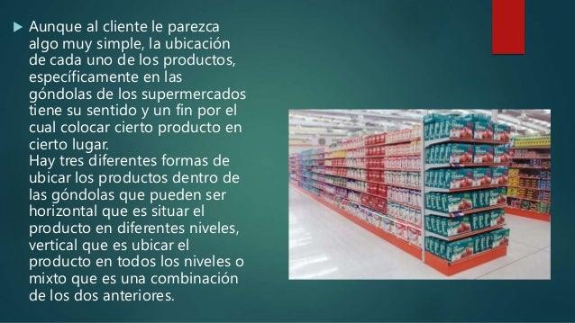  Aunque al cliente le parezca algo muy simple, la ubicación de cada uno de los productos, específicamente en las góndolas...