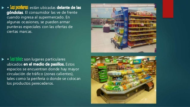  • Las punteras: están ubicadas delante de las góndolas. El consumidor las ve de frente cuando ingresa al supermercado. E...