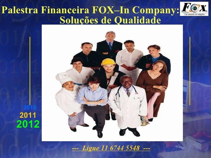 Palestra Financeira FOX–In Company:   Soluções de Qualidade ---  Ligue 11 6744 5548  --- 2012 2011 2010