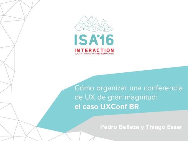 Cómo organizar una conferencia de UX de gran magnitud: el caso UXConf BR Pedro Belleza y Thiago Esser