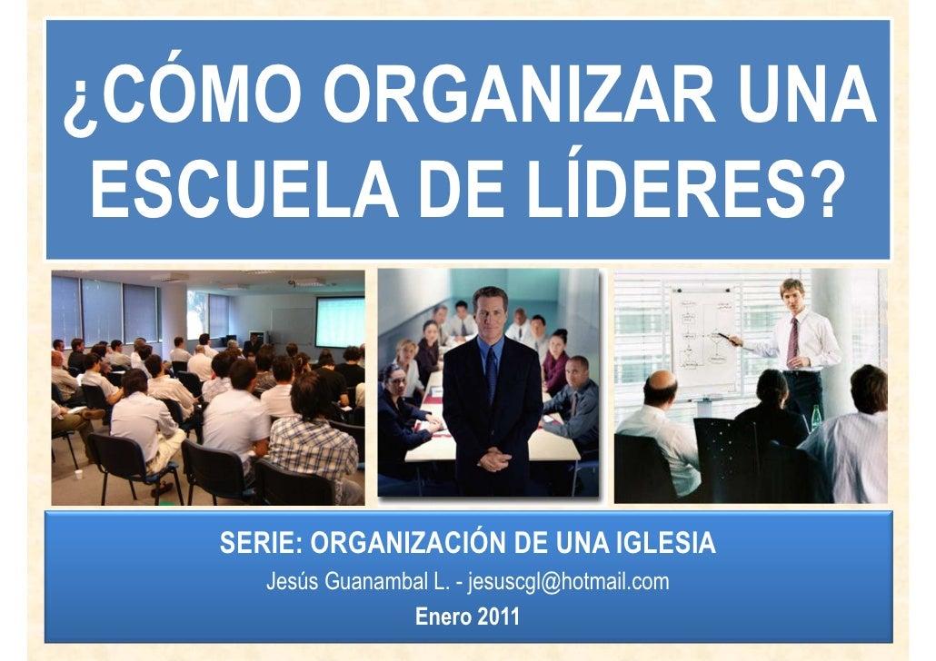 ¿CÓMO ORGANIZAR UNA ESCUELA DE LÍDERES?   SERIE: ORGANIZACIÓN DE UNA IGLESIA      Jesús Guanambal L. - jesuscgl@hotmail.co...