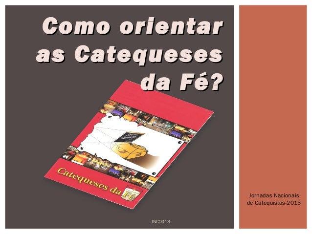 CCoommoo oorriieennttaarr  aass CCaatteeqquueesseess  ddaa FFéé??  Jornadas Nacionais  de Catequistas-2013  JNC2013