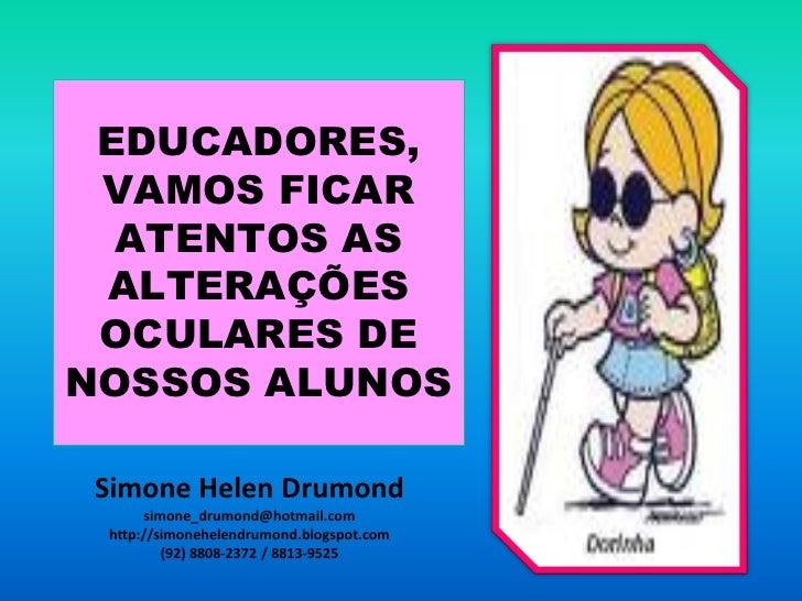 EDUCADORES, VAMOS FICAR  ATENTOS AS ALTERAÇÕES OCULARES DENOSSOS ALUNOS Simone Helen Drumond      simone_drumond@hotmail.c...
