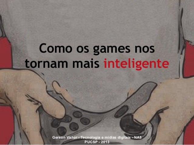 Como os games nos tornam mais inteligente Gerson Victor - Tecnologia e mídias digitais - NA8 PUCSP - 2013