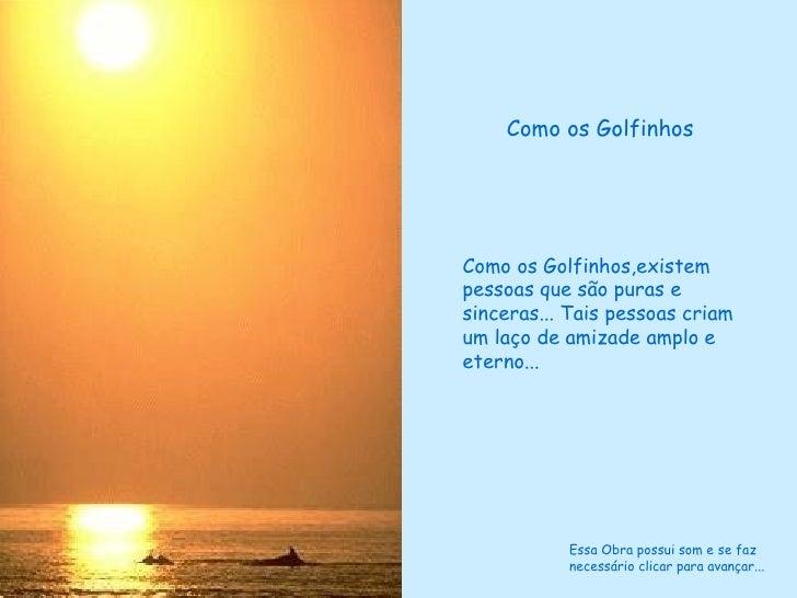 Como os Golfinhos,existem pessoas que são puras e sinceras... Tais pessoas criam um laço de amizade amplo e eterno... Como...