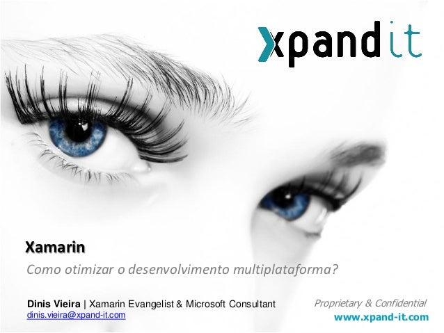 www.xpand-it.com Proprietary & Confidential Como otimizar o desenvolvimento multiplataforma? Xamarin Dinis Vieira | Xamari...