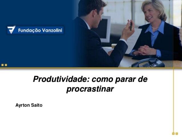 Produtividade: como parar de procrastinar Ayrton Saito