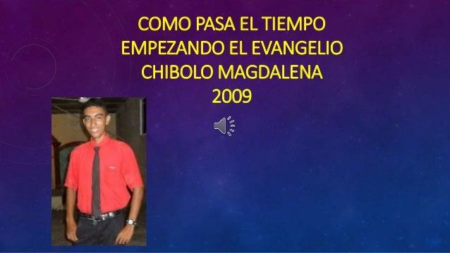 COMO PASA EL TIEMPO  EMPEZANDO EL EVANGELIO  CHIBOLO MAGDALENA  2009