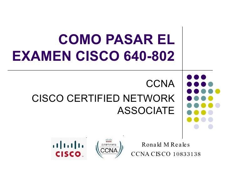 COMO PASAR EL EXAMEN CISCO 640-802 CCNA CISCO CERTIFIED NETWORK ASSOCIATE Ronald M Reales CCNA CISCO 10833138