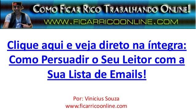 Clique aqui e veja direto na íntegra:Como Persuadir o Seu Leitor com aSua Lista de Emails!Por: Vinicius Souzawww.ficarrico...