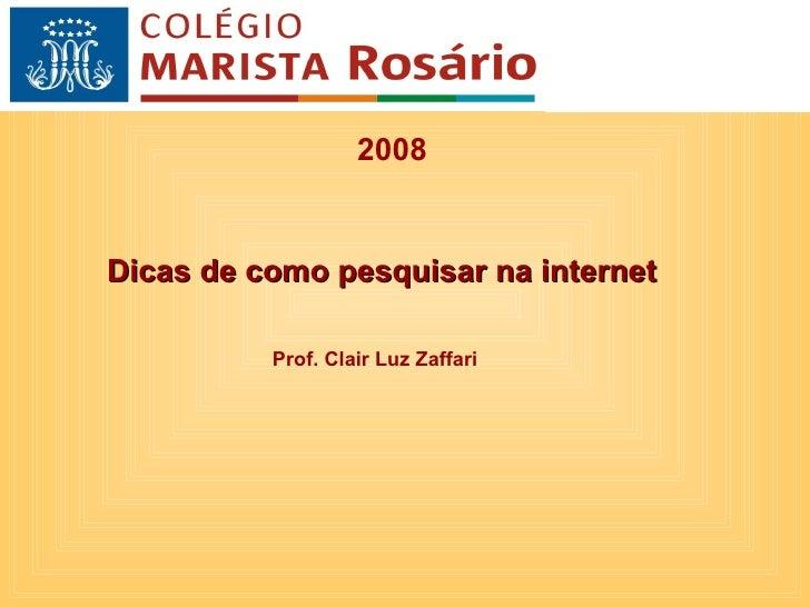 2008 Dicas de como pesquisar na internet Prof. Clair Luz Zaffari