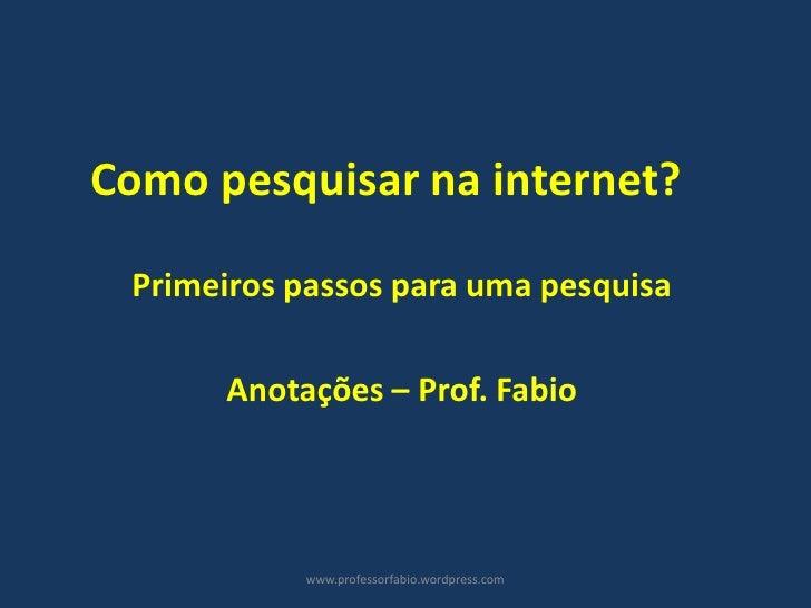 Como pesquisar na internet? Primeiros passos para uma pesquisa      Anotações – Prof. Fabio           www.professorfabio.w...