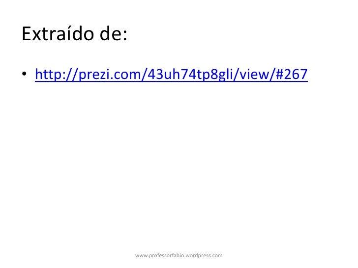 Extraído de:• http://prezi.com/43uh74tp8gli/view/#267                www.professorfabio.wordpress.com