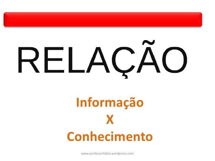Informação      XConhecimento www.professorfabio.wordpress.com