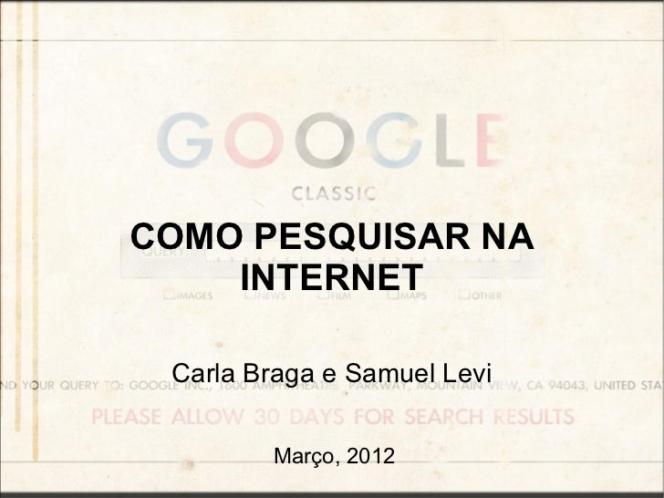 COMO PESQUISAR NA    INTERNET Carla Braga e Samuel Levi        Março, 2012