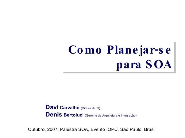 Como Planejar-se para SOA Davi  Carvalho  (Diretor de TI) Denis  Bertoluci  (Gerente de Arquitetura e Integração) Outubro,...