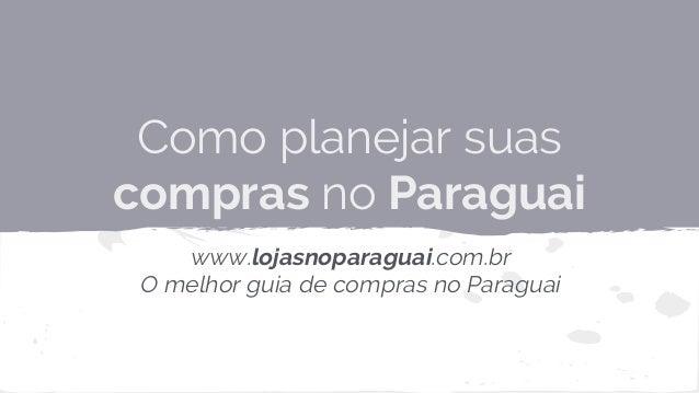 Como planejar suas compras no Paraguai www.lojasnoparaguai.com.br O melhor guia de compras no Paraguai