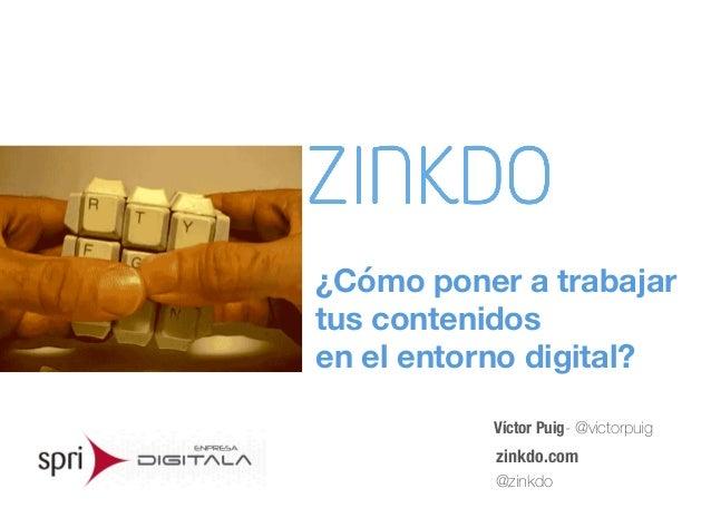 Víctor Puig- @victorpuig zinkdo.com @zinkdo ¿Cómo poner a trabajar  tus contenidos  en el entorno digital?