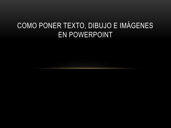 COMO PONER TEXTO, DIBUJO E IMÁGENES         EN POWERPOINT