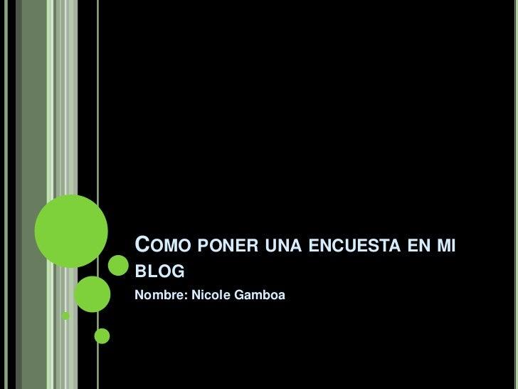 COMO PONER UNA ENCUESTA EN MIBLOGNombre: Nicole Gamboa