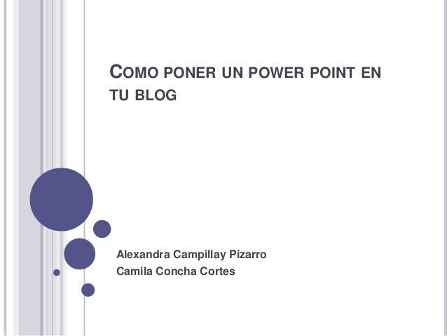 COMO PONER UN POWER POINT ENTU BLOGAlexandra Campillay PizarroCamila Concha Cortes