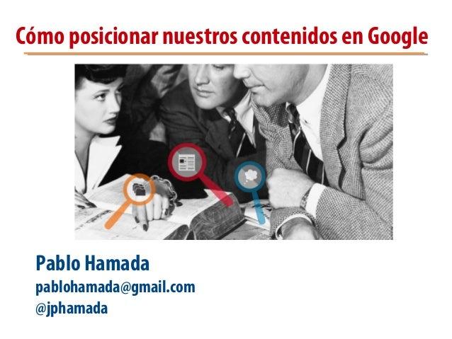 Cómo posicionar nuestros contenidos en Google Pablo Hamada pablohamada@gmail.com @jphamada