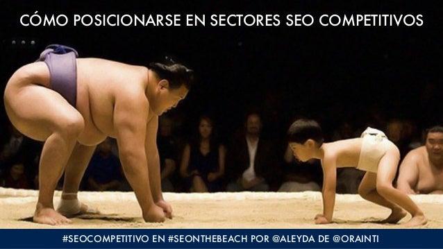 CÓMO POSICIONARSE EN SECTORES SEO COMPETITIVOS #SEOCOMPETITIVO EN #SEONTHEBEACH POR @ALEYDA DE @ORAINTI
