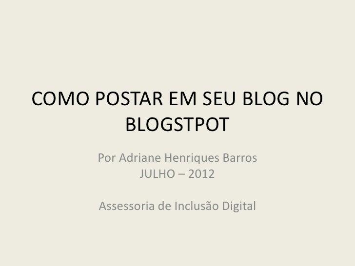 COMO POSTAR EM SEU BLOG NO       BLOGSTPOT     Por Adriane Henriques Barros             JULHO – 2012     Assessoria de Inc...