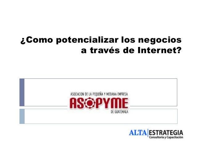 ¿Como potencializar los negocios           a través de Internet?