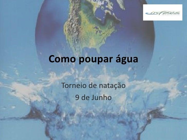 Como poupar água    Torneio de natação       9 de Junho