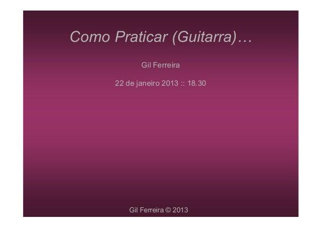 Como Praticar (Guitarra)             Gil Ferreira      22 de janeiro 2013 :: 18.30          Gil Ferreira © 2013