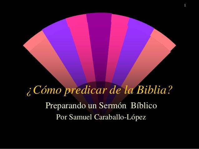 1 ¿Cómo predicar de la Biblia? Preparando un Sermón Bíblico Por Samuel Caraballo-López