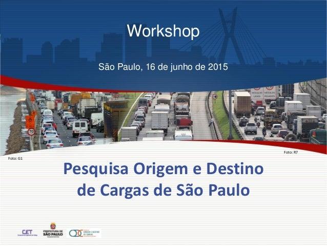 Pesquisa Origem e Destino de Cargas de São Paulo Foto: G1 Foto: R7 Workshop São Paulo, 16 de junho de 2015